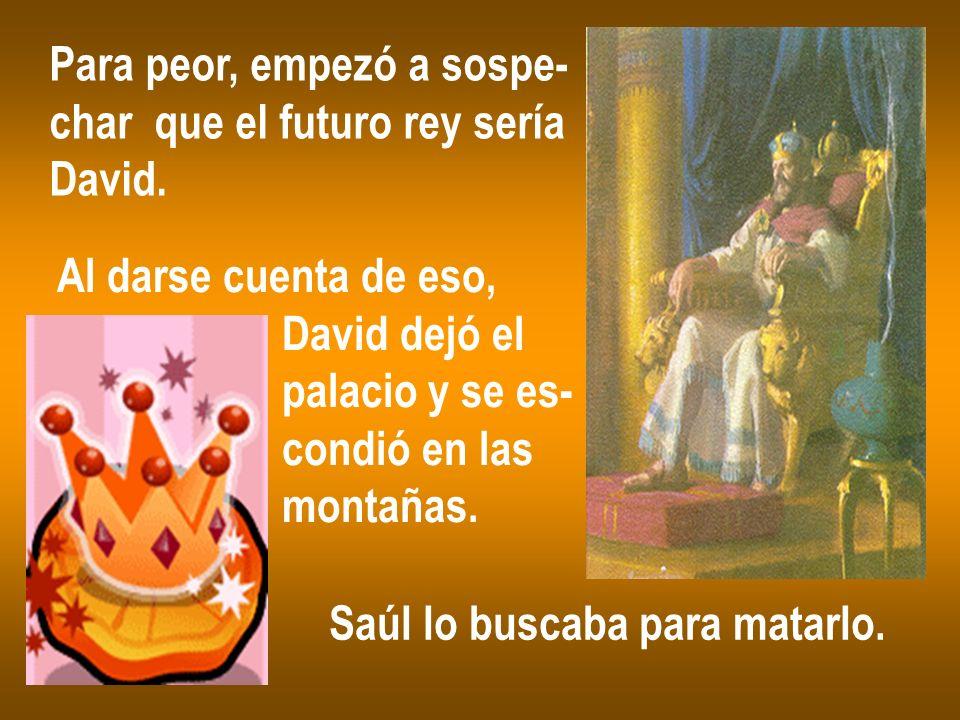 Para peor, empezó a sospe- char que el futuro rey sería David. Al darse cuenta de eso, David dejó el palacio y se es- condió en las montañas. Saúl lo