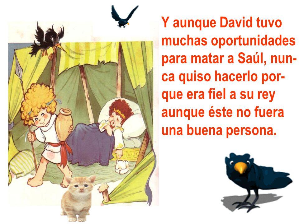 Y aunque David tuvo muchas oportunidades para matar a Saúl, nun- ca quiso hacerlo por- que era fiel a su rey aunque éste no fuera una buena persona.