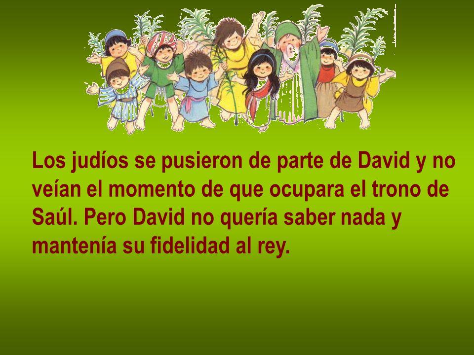 Los judíos se pusieron de parte de David y no veían el momento de que ocupara el trono de Saúl. Pero David no quería saber nada y mantenía su fidelida