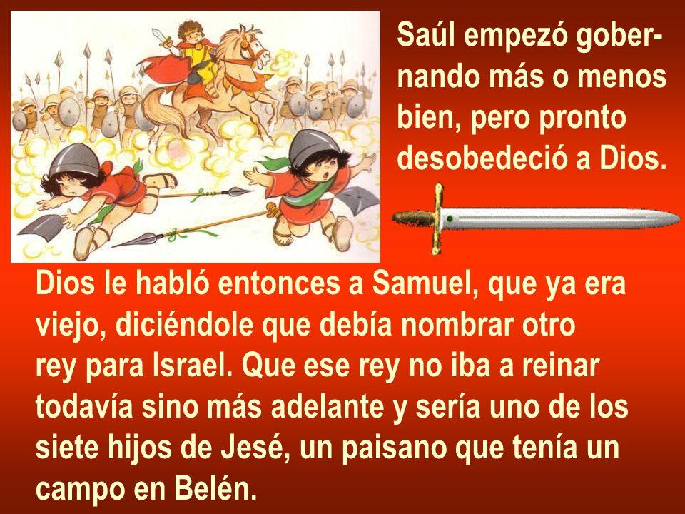 Saúl empezó gober- nando más o menos bien, pero pronto desobedeció a Dios. Dios le habló entonces a Samuel, que ya era viejo, diciéndole que debía nom
