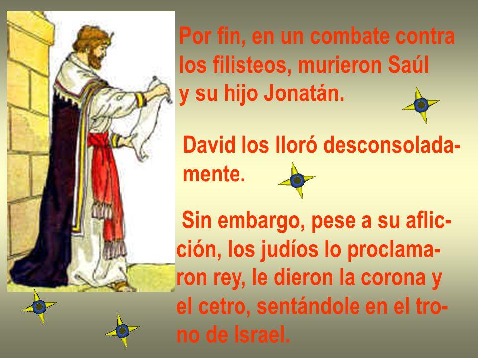 Por fin, en un combate contra los filisteos, murieron Saúl y su hijo Jonatán. David los lloró desconsolada- mente. Sin embargo, pese a su aflic- ción,