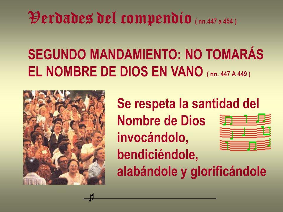 Verdades del compendio ( nn.447 a 454 ) SEGUNDO MANDAMIENTO: NO TOMARÁS EL NOMBRE DE DIOS EN VANO ( nn. 447 A 449 ) Se respeta la santidad del Nombre