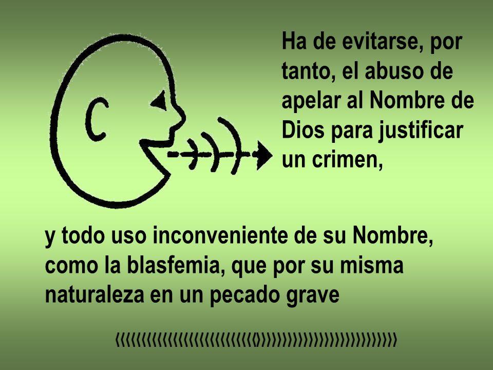 Ha de evitarse, por tanto, el abuso de apelar al Nombre de Dios para justificar un crimen, y todo uso inconveniente de su Nombre, como la blasfemia, q