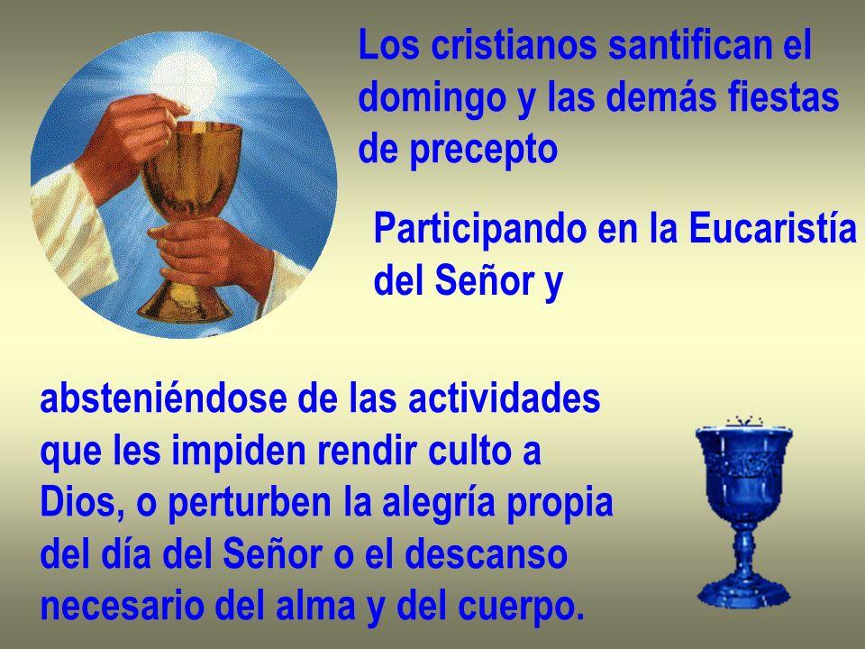 Los cristianos santifican el domingo y las demás fiestas de precepto Participando en la Eucaristía del Señor y absteniéndose de las actividades que le