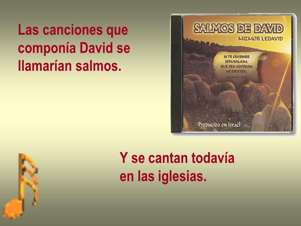 Las canciones que componía David se llamarían salmos. Y se cantan todavía en las iglesias.