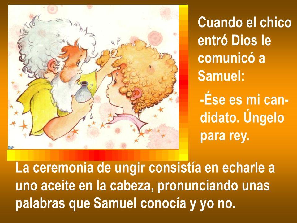 Cuando el chico entró Dios le comunicó a Samuel: -Ése es mi can- didato. Úngelo para rey. La ceremonia de ungir consistía en echarle a uno aceite en l