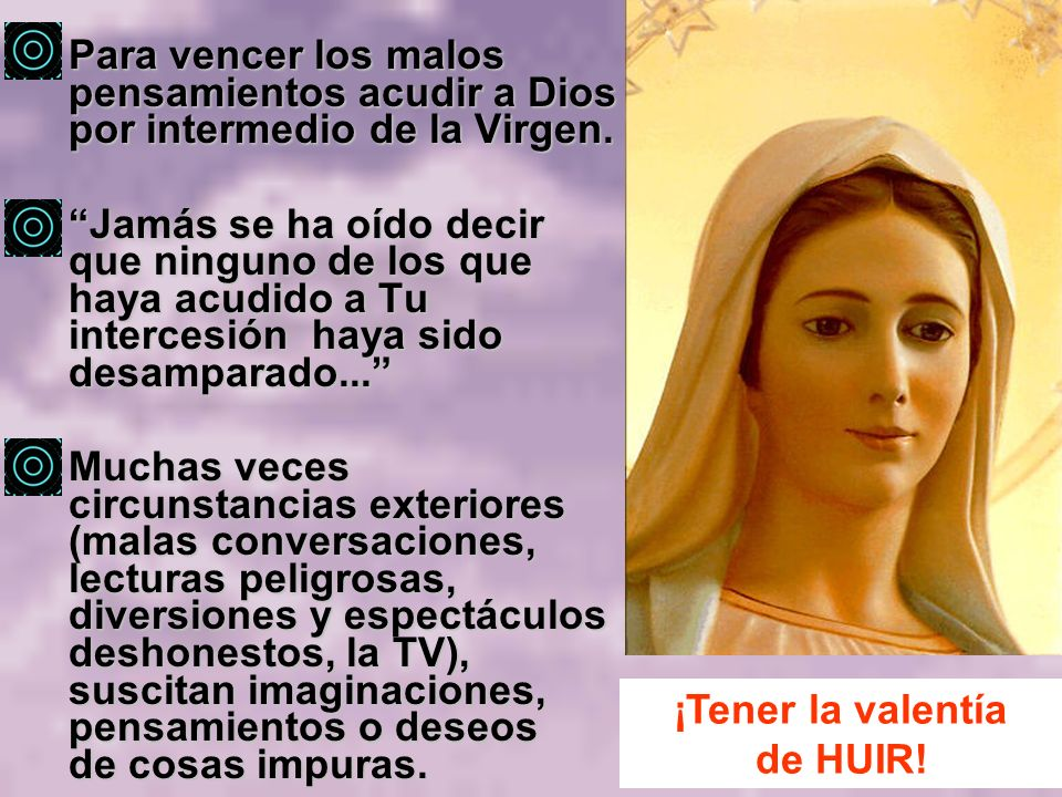 Para vencer los malos pensamientos acudir a Dios por intermedio de la Virgen. Jamás se ha oído decir que ninguno de los que haya acudido a Tu interces