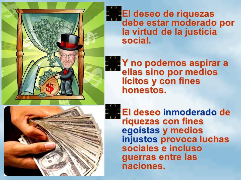 El deseo de riquezas debe estar moderado por la virtud de la justicia social.El deseo de riquezas debe estar moderado por la virtud de la justicia soc