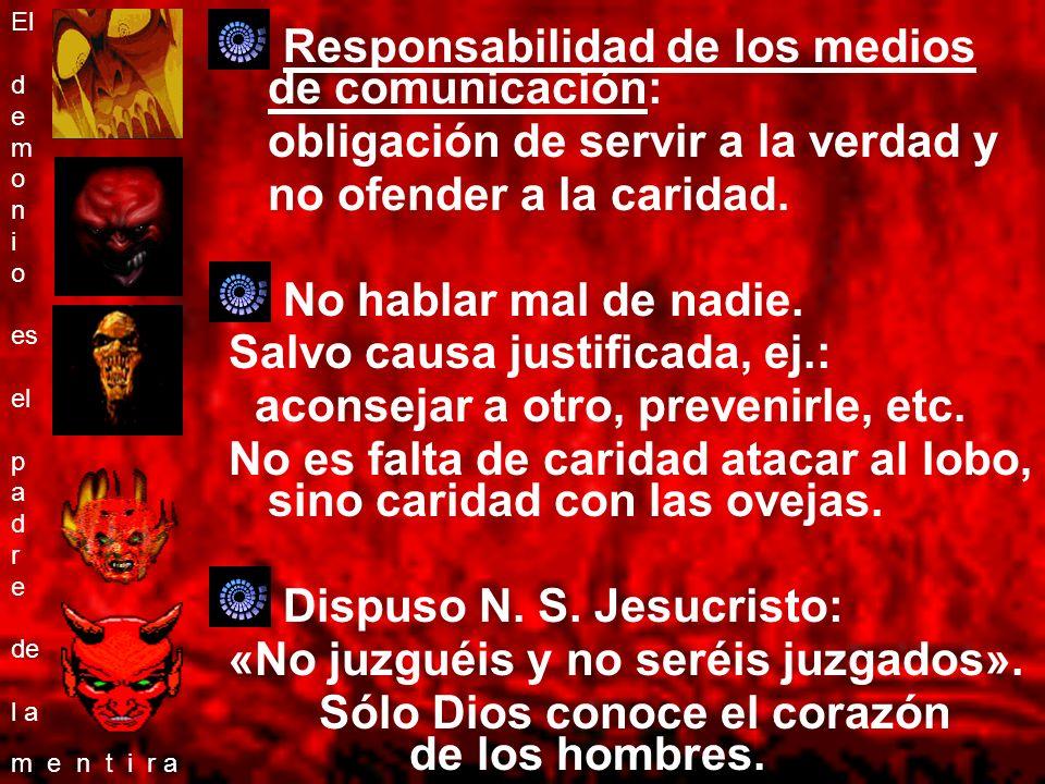 Responsabilidad de los medios de comunicación: obligación de servir a la verdad y no ofender a la caridad. No hablar mal de nadie. Salvo causa justifi