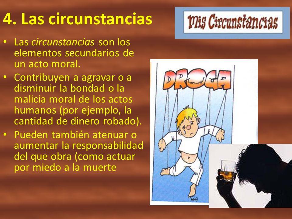 4. Las circunstancias Las circunstancias son los elementos secundarios de un acto moral. Contribuyen a agravar o a disminuir la bondad o la malicia mo
