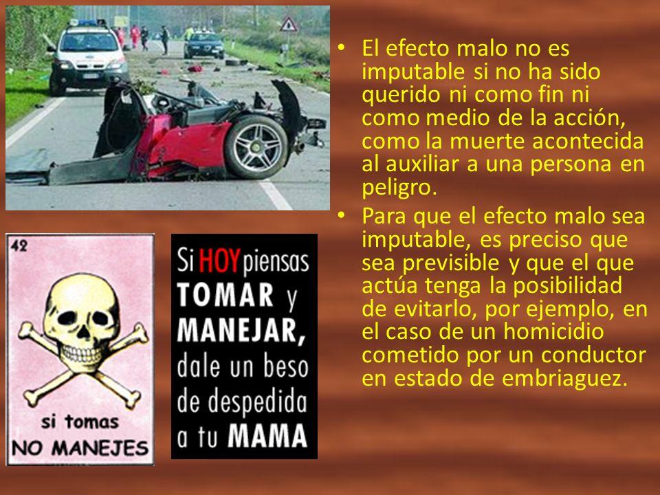 El efecto malo no es imputable si no ha sido querido ni como fin ni como medio de la acción, como la muerte acontecida al auxiliar a una persona en pe