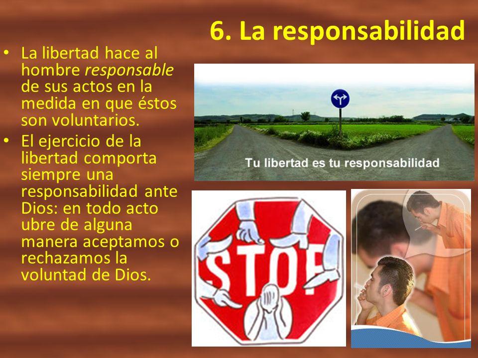 6. La responsabilidad La libertad hace al hombre responsable de sus actos en la medida en que éstos son voluntarios. El ejercicio de la libertad compo