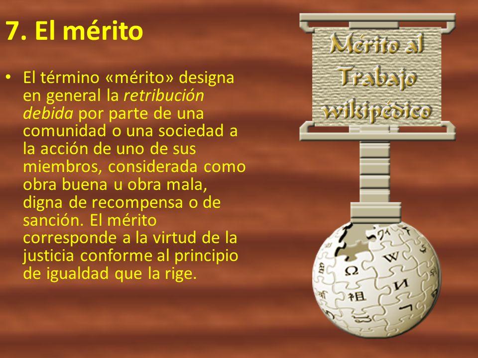 7. El mérito El término «mérito» designa en general la retribución debida por parte de una comunidad o una sociedad a la acción de uno de sus miembros