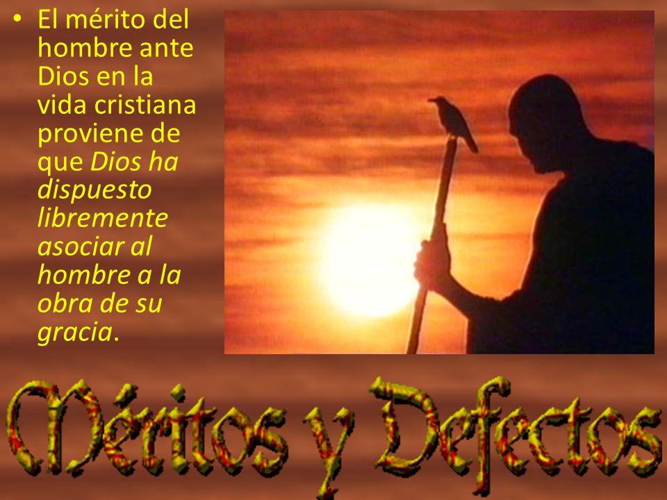 El mérito del hombre ante Dios en la vida cristiana proviene de que Dios ha dispuesto libremente asociar al hombre a la obra de su gracia.
