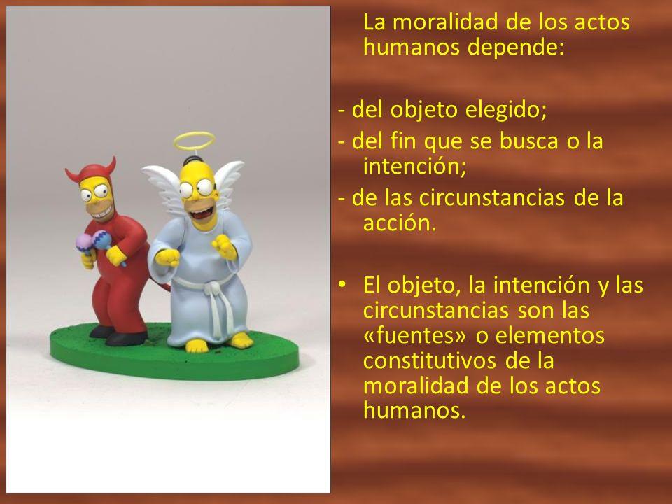 La moralidad de los actos humanos depende: - del objeto elegido; - del fin que se busca o la intención; - de las circunstancias de la acción. El objet