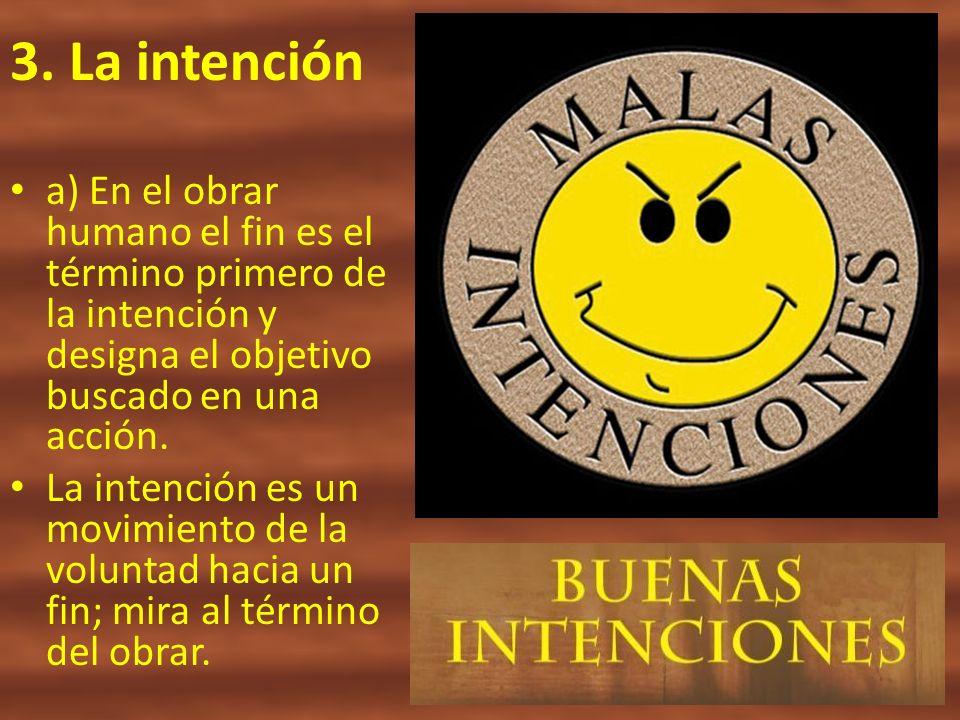 3. La intención a) En el obrar humano el fin es el término primero de la intención y designa el objetivo buscado en una acción. La intención es un mov