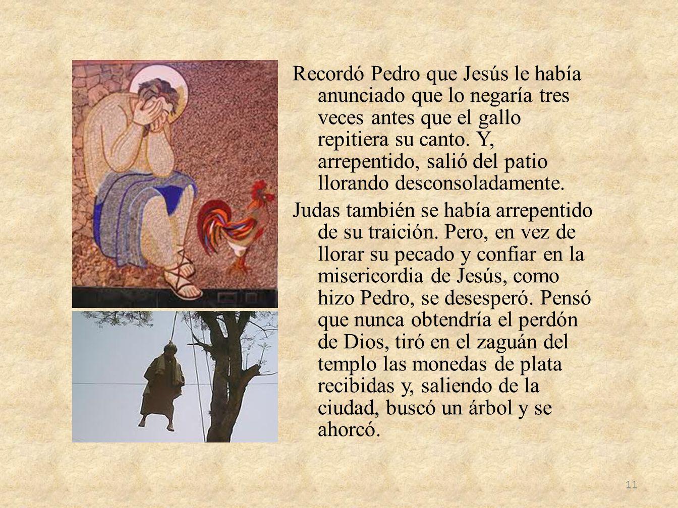 Recordó Pedro que Jesús le había anunciado que lo negaría tres veces antes que el gallo repitiera su canto. Y, arrepentido, salió del patio llorando d