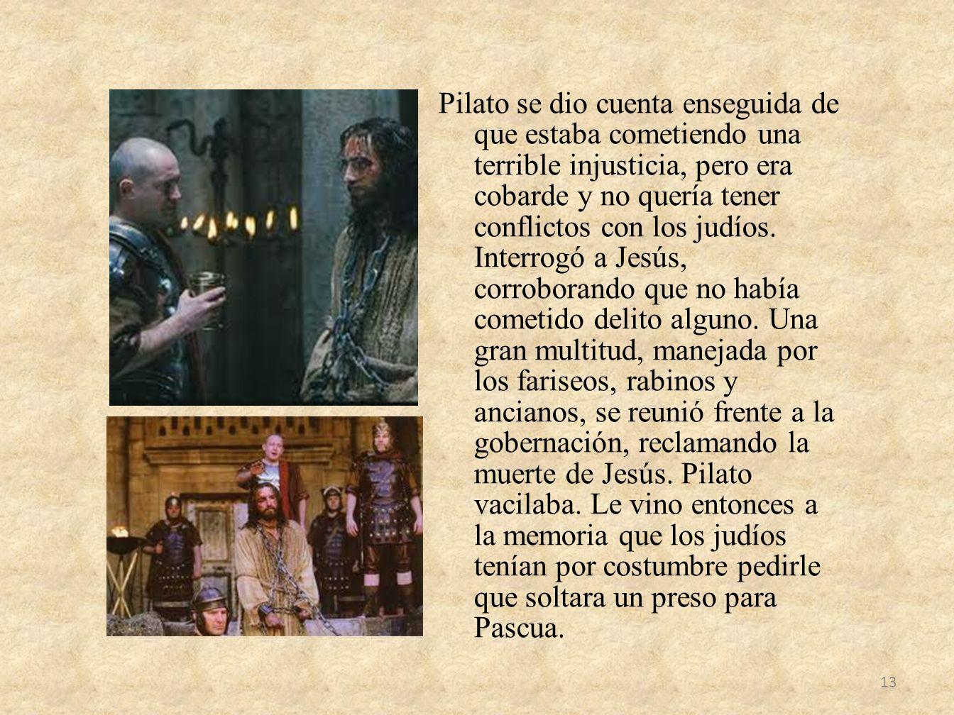 Pilato se dio cuenta enseguida de que estaba cometiendo una terrible injusticia, pero era cobarde y no quería tener conflictos con los judíos. Interro