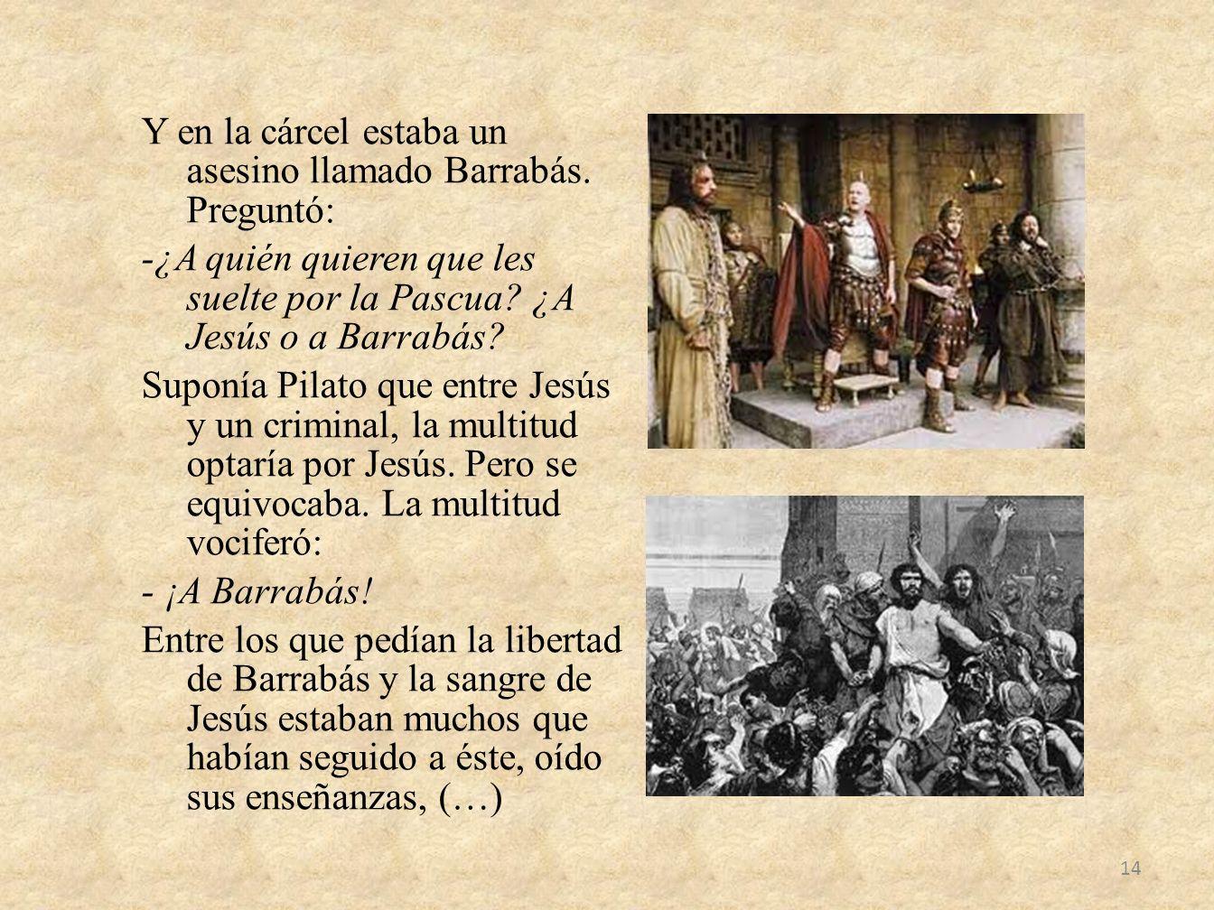 Y en la cárcel estaba un asesino llamado Barrabás. Preguntó: -¿A quién quieren que les suelte por la Pascua? ¿A Jesús o a Barrabás? Suponía Pilato que