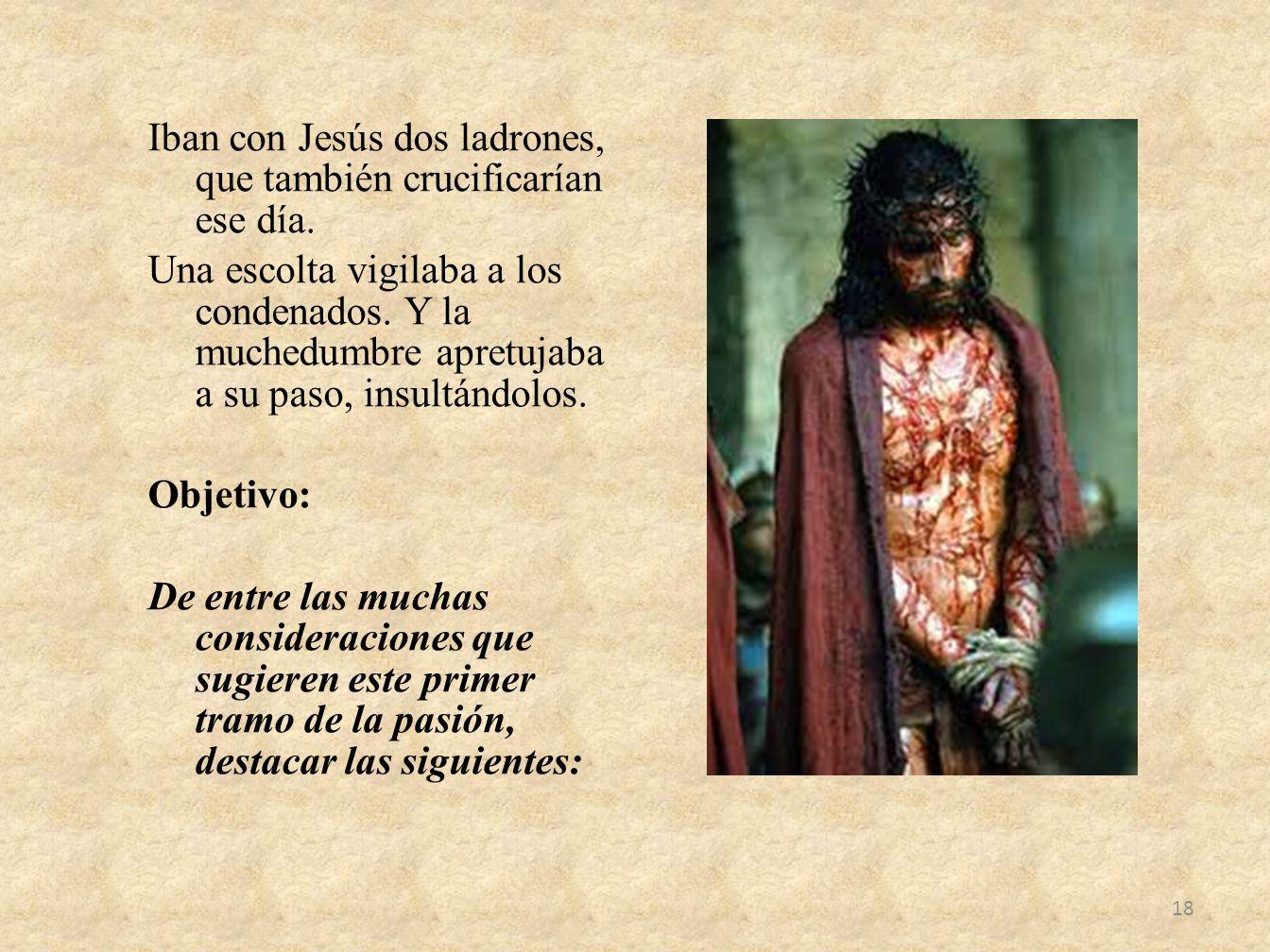 Iban con Jesús dos ladrones, que también crucificarían ese día. Una escolta vigilaba a los condenados. Y la muchedumbre apretujaba a su paso, insultán