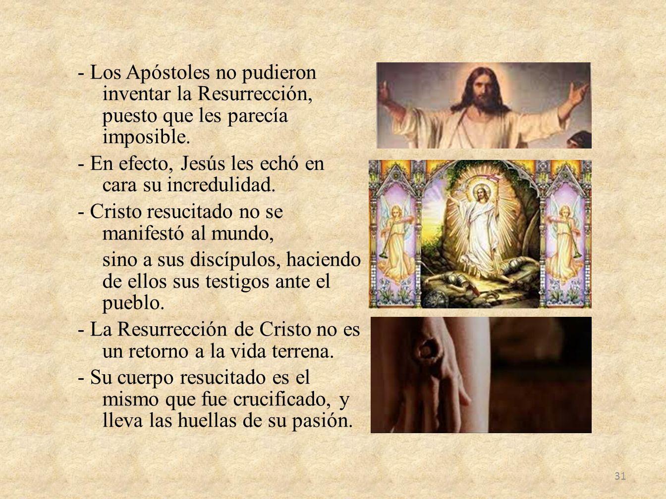 - Los Apóstoles no pudieron inventar la Resurrección, puesto que les parecía imposible. - En efecto, Jesús les echó en cara su incredulidad. - Cristo