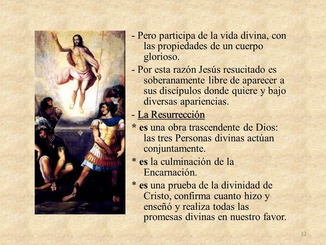- Pero participa de la vida divina, con las propiedades de un cuerpo glorioso. - Por esta razón Jesús resucitado es soberanamente libre de aparecer a