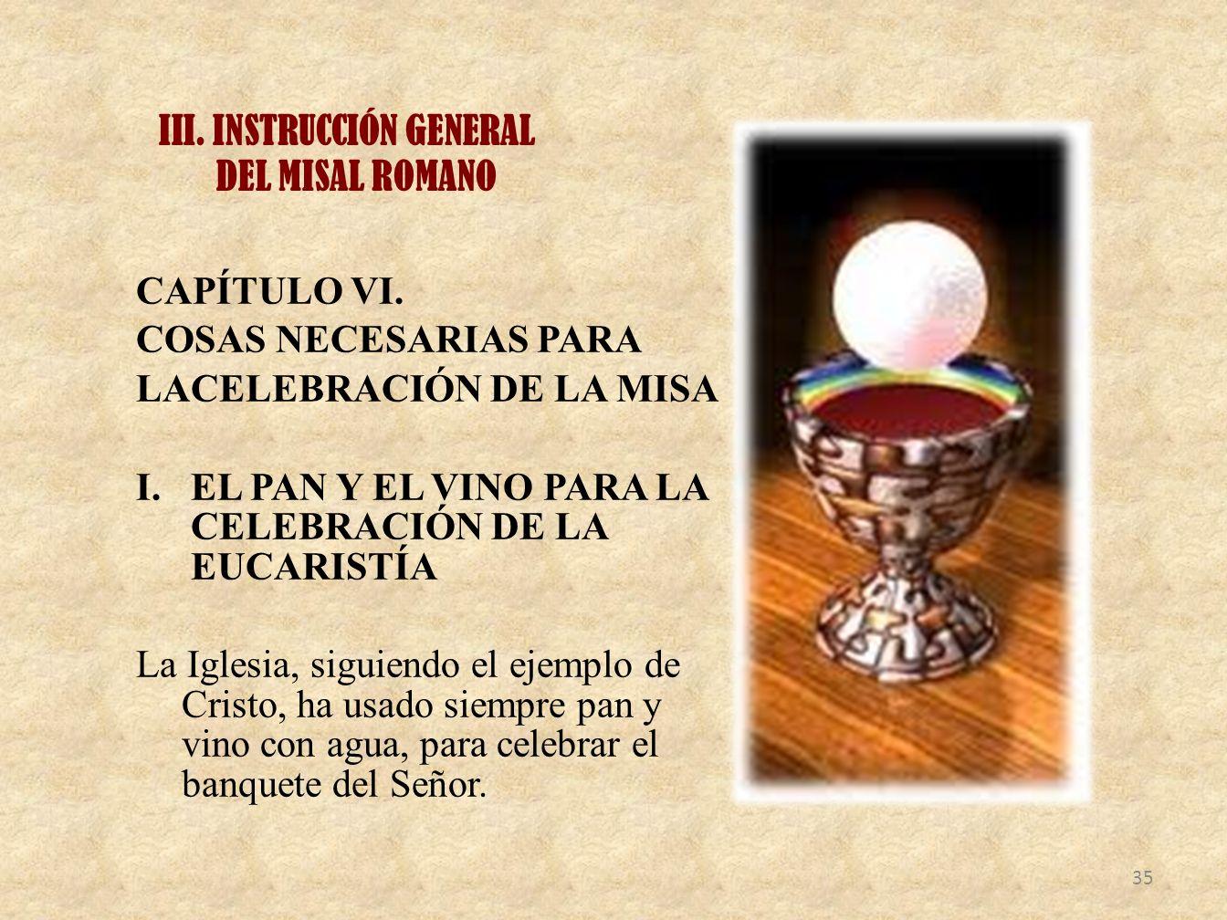 III. INSTRUCCIÓN GENERAL DEL MISAL ROMANO CAPÍTULO VI. COSAS NECESARIAS PARA LACELEBRACIÓN DE LA MISA I.EL PAN Y EL VINO PARA LA CELEBRACIÓN DE LA EUC