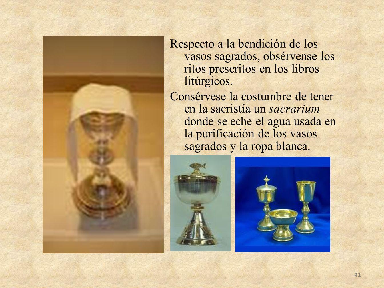 Respecto a la bendición de los vasos sagrados, obsérvense los ritos prescritos en los libros litúrgicos. Consérvese la costumbre de tener en la sacris