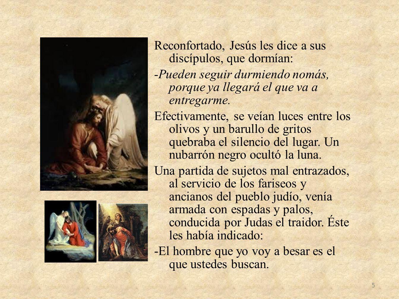 Reconfortado, Jesús les dice a sus discípulos, que dormían: -Pueden seguir durmiendo nomás, porque ya llegará el que va a entregarme. Efectivamente, s