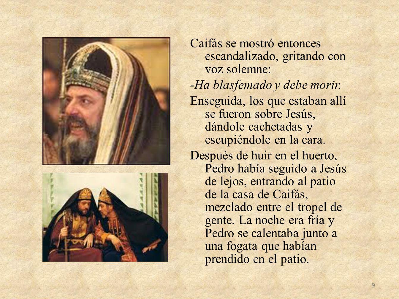 Caifás se mostró entonces escandalizado, gritando con voz solemne: -Ha blasfemado y debe morir. Enseguida, los que estaban allí se fueron sobre Jesús,