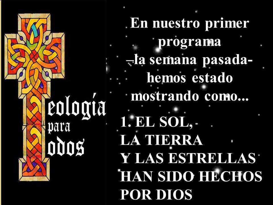 1. EL SOL, LA TIERRA Y LAS ESTRELLAS HAN SIDO HECHOS POR DIOS En nuestro primer programa –la semana pasada- hemos estado mostrando como...