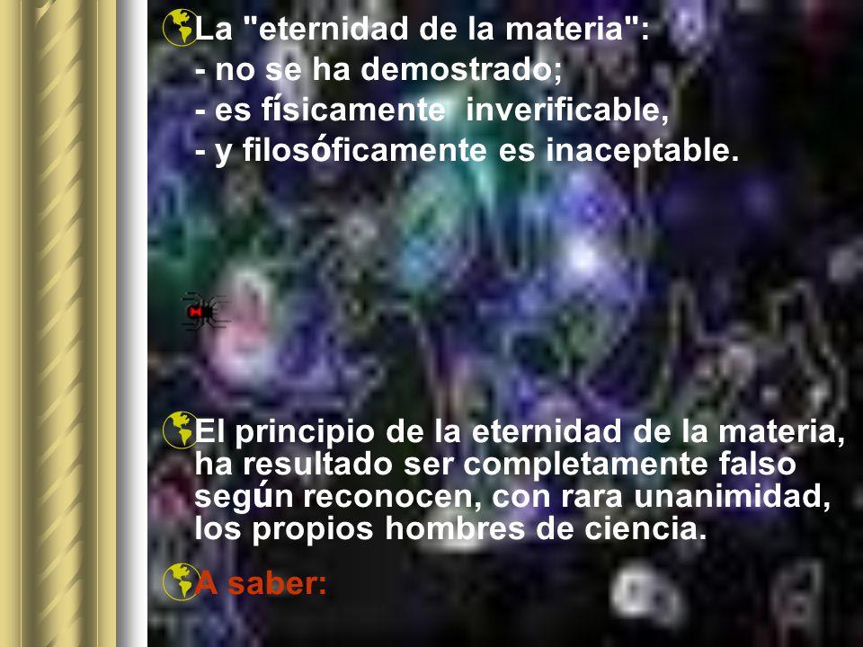 La eternidad de la materia : - no se ha demostrado; - es f í sicamente inverificable, - y filos ó ficamente es inaceptable.