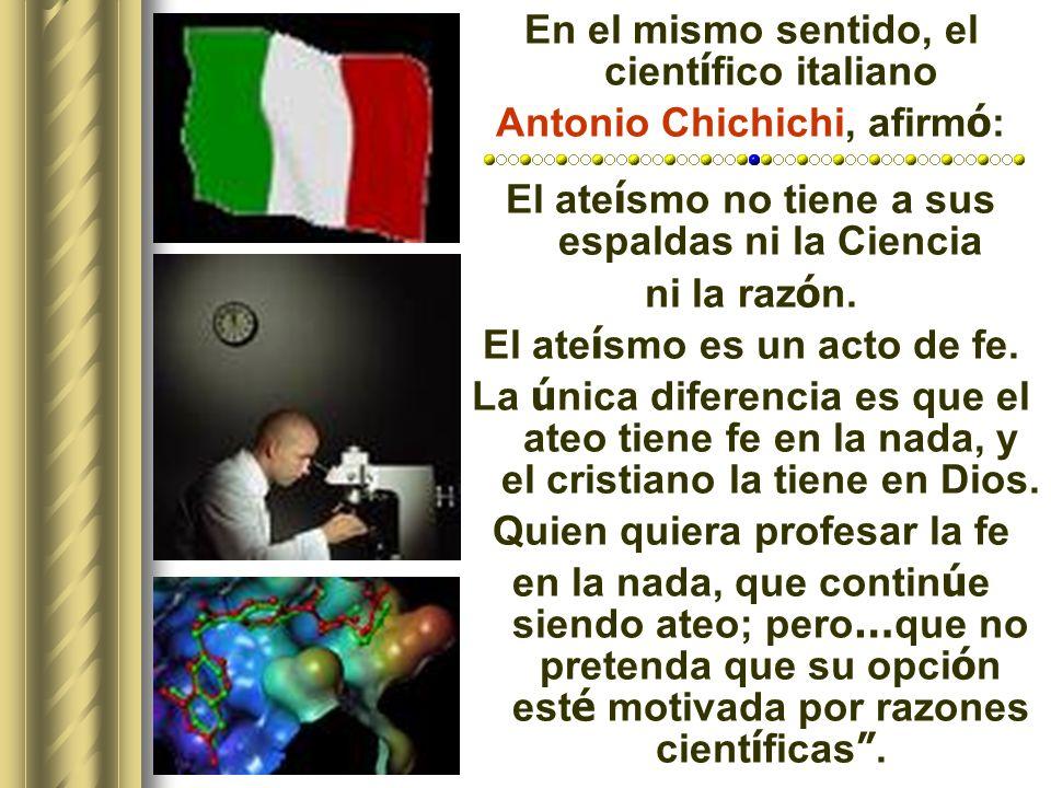 En el mismo sentido, el cient í fico italiano Antonio Chichichi, afirm ó : El ate í smo no tiene a sus espaldas ni la Ciencia ni la raz ó n.