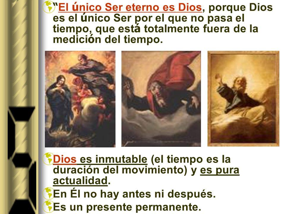 El ú nico Ser eterno es Dios, porque Dios es el ú nico Ser por el que no pasa el tiempo, que est á totalmente fuera de la medici ó n del tiempo.