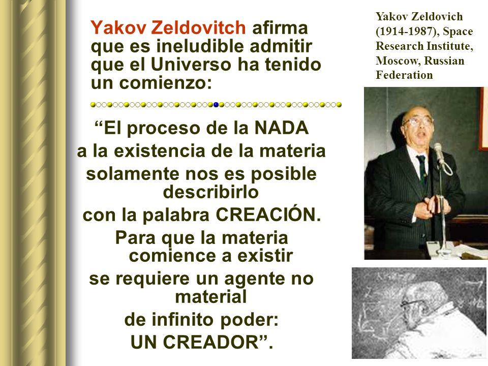 Yakov Zeldovitch afirma que es ineludible admitir que el Universo ha tenido un comienzo: El proceso de la NADA a la existencia de la materia solamente nos es posible describirlo con la palabra CREACIÓN.
