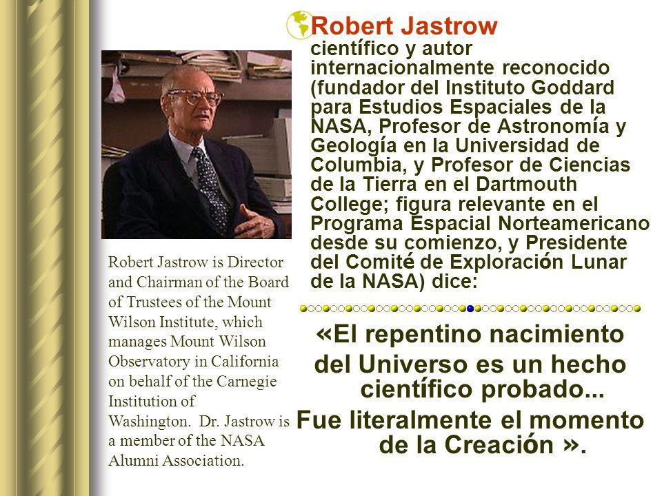 Robert Jastrow cient í fico y autor internacionalmente reconocido (fundador del Instituto Goddard para Estudios Espaciales de la NASA, Profesor de Astronom í a y Geolog í a en la Universidad de Columbia, y Profesor de Ciencias de la Tierra en el Dartmouth College; figura relevante en el Programa Espacial Norteamericano desde su comienzo, y Presidente del Comit é de Exploraci ó n Lunar de la NASA) dice: « El repentino nacimiento del Universo es un hecho cient í fico probado...
