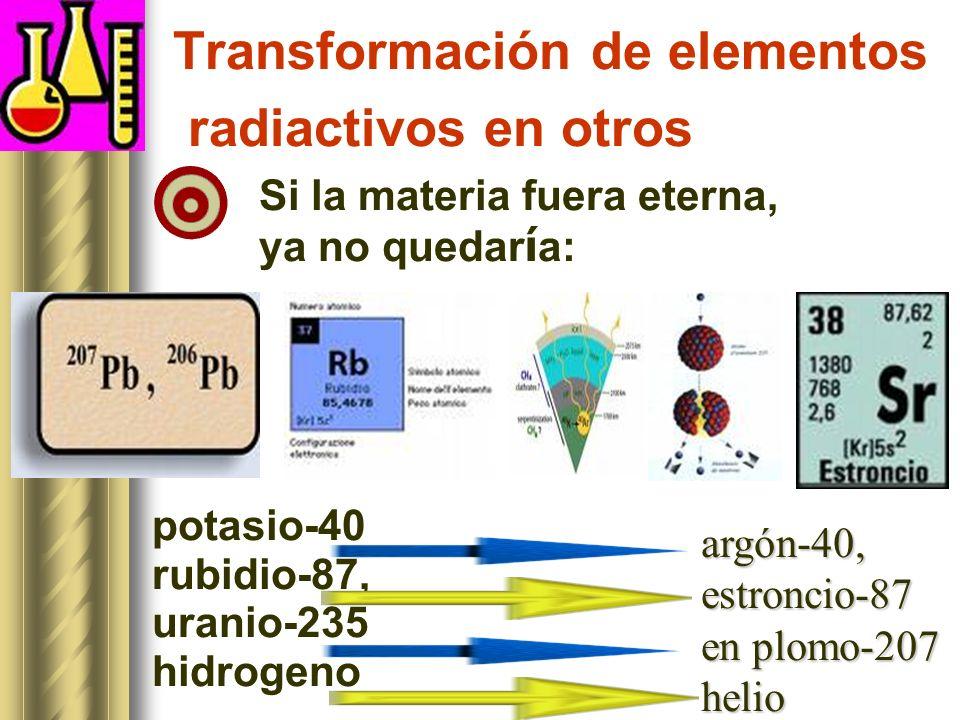Transformación de elementos radiactivos en otros Si la materia fuera eterna, ya no quedar í a: potasio-40 rubidio-87, uranio-235 hidrogeno argón-40,estroncio-87 en plomo-207 helio