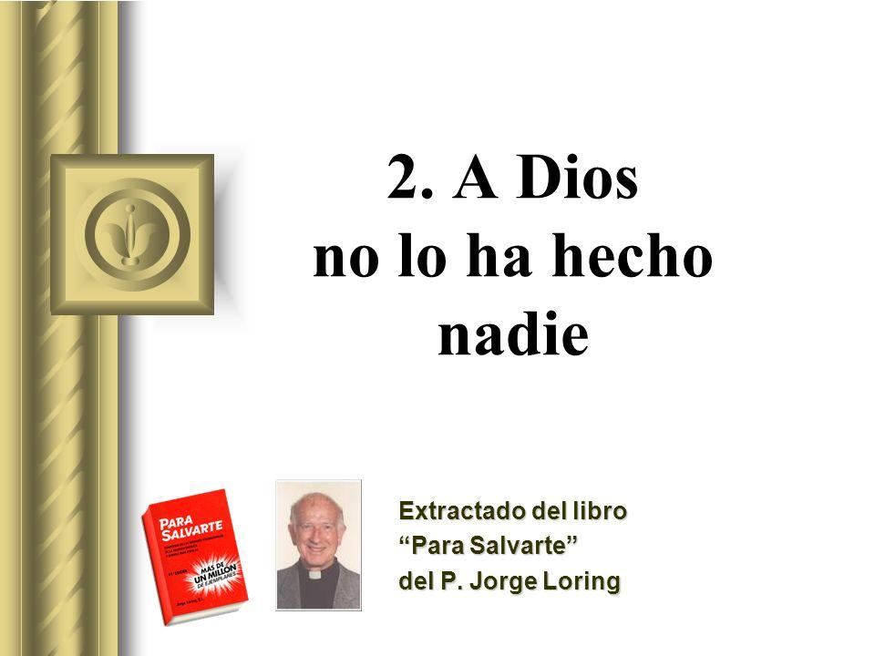 2. A Dios no lo ha hecho nadie Extractado del libro Para Salvarte del P. Jorge Loring