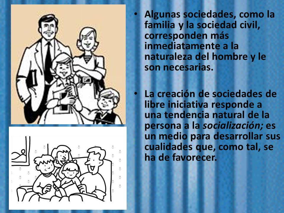 Algunas sociedades, como la familia y la sociedad civil, corresponden más inmediatamente a la naturaleza del hombre y le son necesarias. La creación d