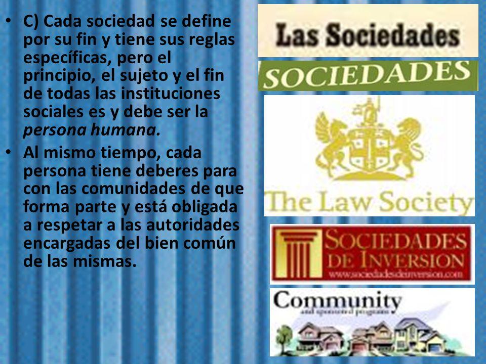 C) Cada sociedad se define por su fin y tiene sus reglas específicas, pero el principio, el sujeto y el fin de todas las instituciones sociales es y d
