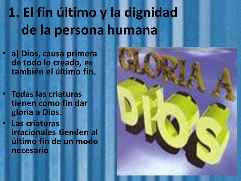 1. El fin último y la dignidad de la persona humana a) Dios, causa primera de todo lo creado, es también el último fin. Todas las criaturas tienen com