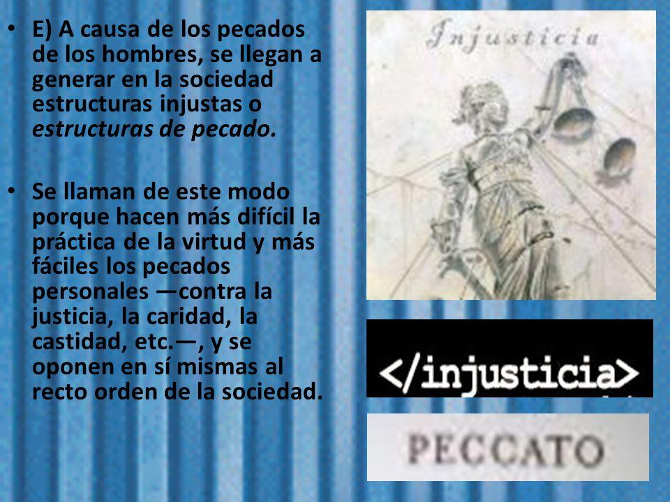E) A causa de los pecados de los hombres, se llegan a generar en la sociedad estructuras injustas o estructuras de pecado. Se llaman de este modo porq