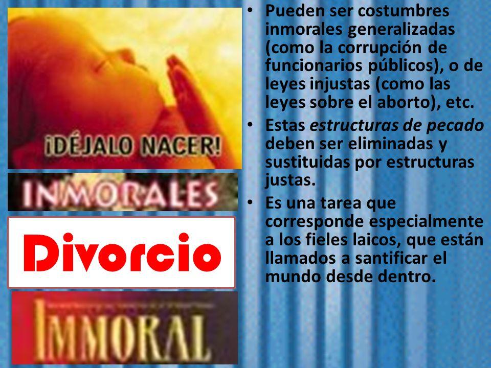 Pueden ser costumbres inmorales generalizadas (como la corrupción de funcionarios públicos), o de leyes injustas (como las leyes sobre el aborto), etc