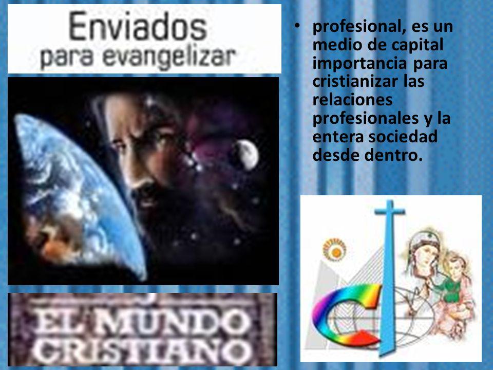 profesional, es un medio de capital importancia para cristianizar las relaciones profesionales y la entera sociedad desde dentro.