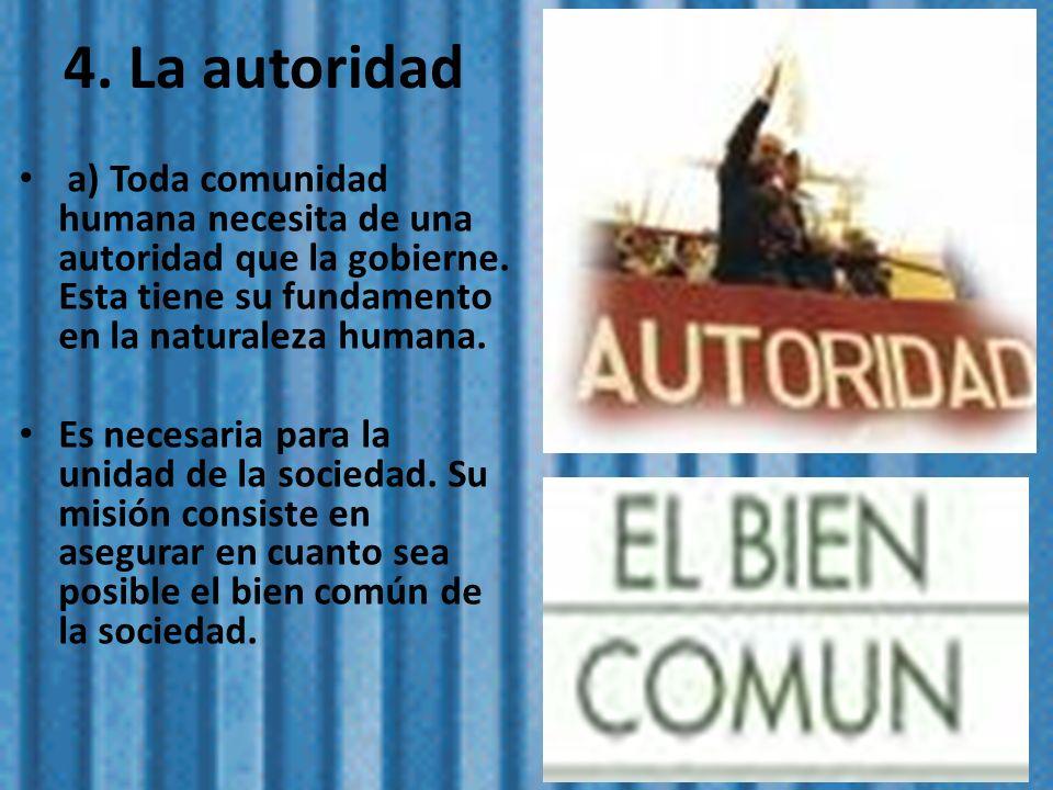4. La autoridad a) Toda comunidad humana necesita de una autoridad que la gobierne. Esta tiene su fundamento en la naturaleza humana. Es necesaria par