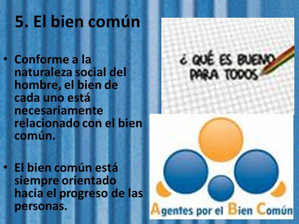 5. El bien común Conforme a la naturaleza social del hombre, el bien de cada uno está necesariamente relacionado con el bien común. El bien común está