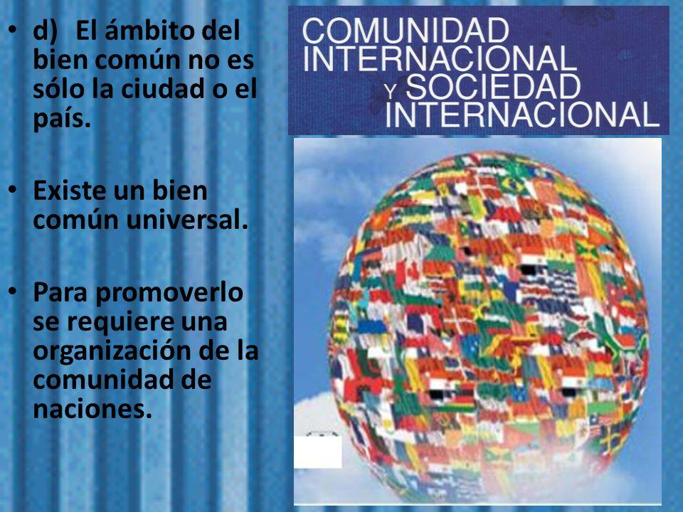d)El ámbito del bien común no es sólo la ciudad o el país. Existe un bien común universal. Para promoverlo se requiere una organización de la comunida