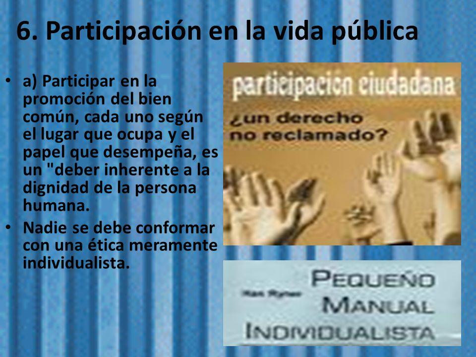 6. Participación en la vida pública a) Participar en la promoción del bien común, cada uno según el lugar que ocupa y el papel que desempeña, es un