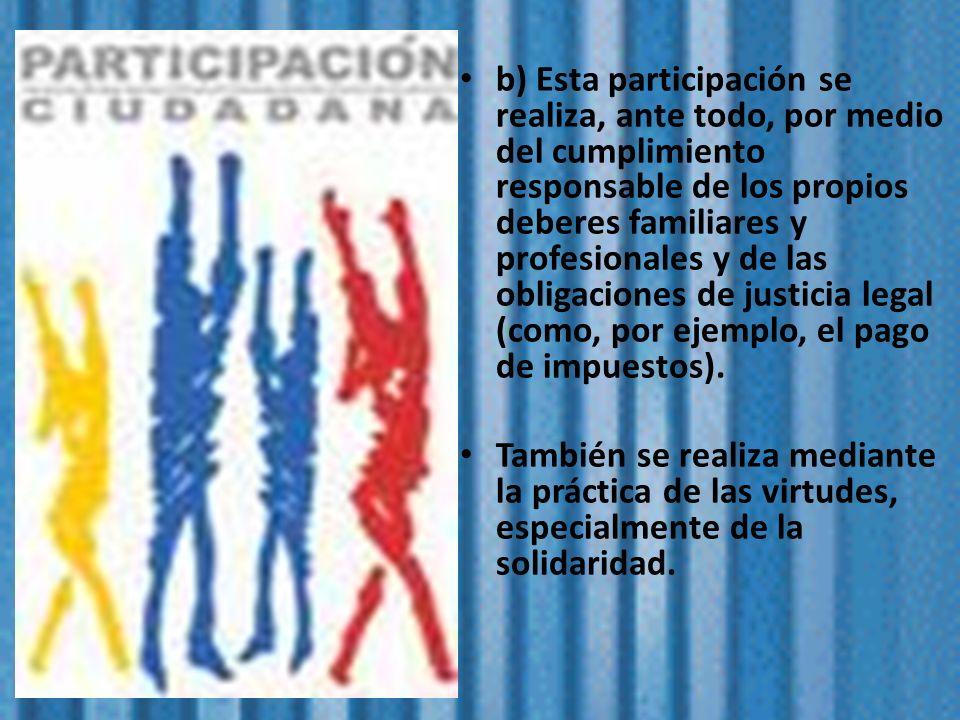 b) Esta participación se realiza, ante todo, por medio del cumplimiento responsable de los propios deberes familiares y profesionales y de las obligac