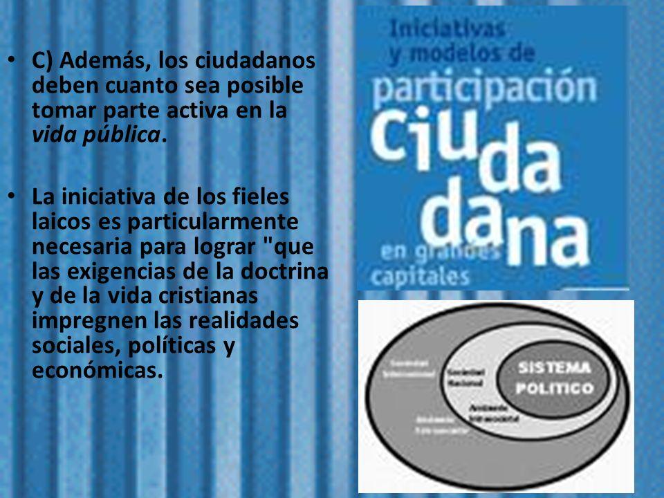 C) Además, los ciudadanos deben cuanto sea posible tomar parte activa en la vida pública. La iniciativa de los fieles laicos es particularmente necesa